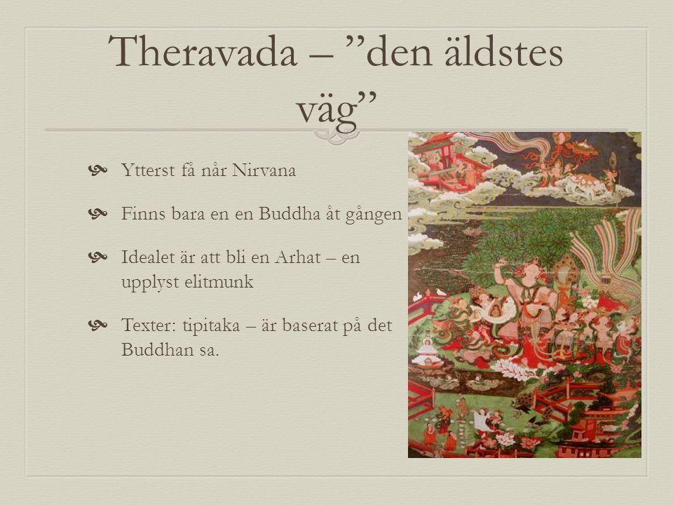 Mahayana – den stora vagnen  Fler når Nirvana  Kan finnas flera Buddhor samtidigt, kritiserar Theravadas elitistiska syn på Buddha  Idealet är boddhisatva – en som nått upplysning med som stannar kvar och hjälper andra  Tipitaka + att man har egna ex.