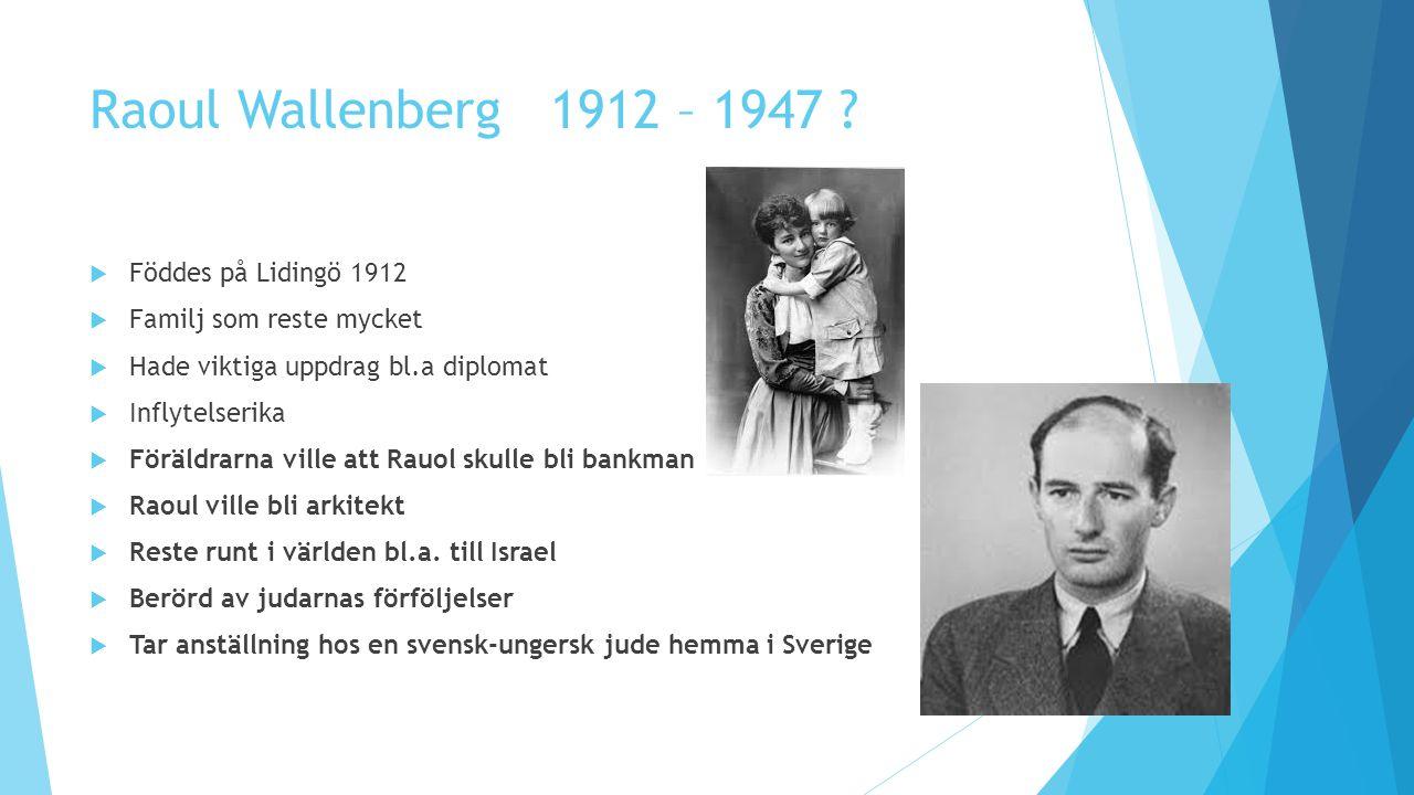 Raoul Wallenberg 1912 – 1947 ?  Föddes på Lidingö 1912  Familj som reste mycket  Hade viktiga uppdrag bl.a diplomat  Inflytelserika  Föräldrarna