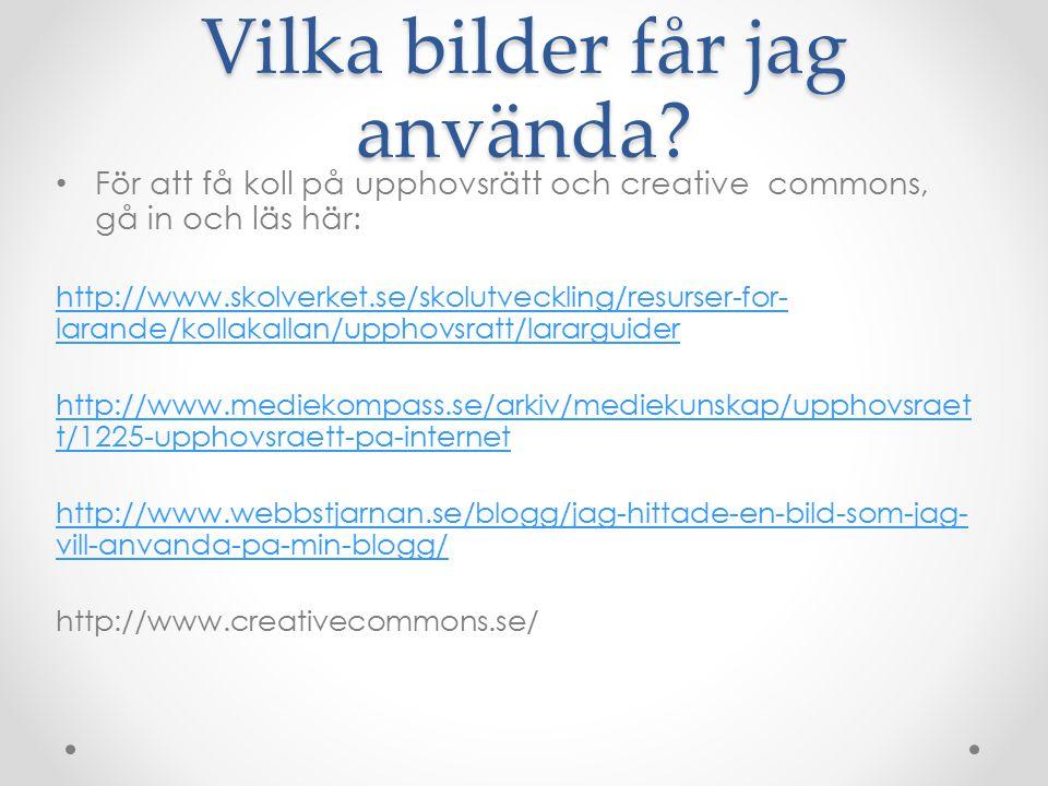 Vilka bilder får jag använda? För att få koll på upphovsrätt och creative commons, gå in och läs här: http://www.skolverket.se/skolutveckling/resurser
