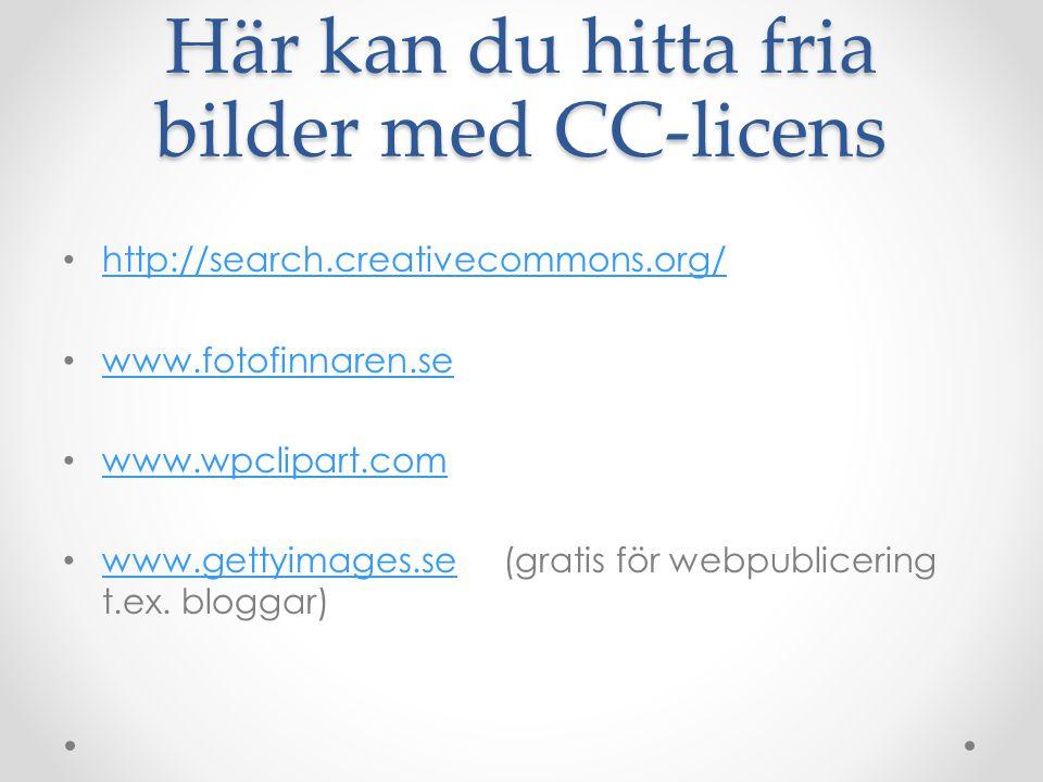 Här kan du hitta fria bilder med CC-licens http://search.creativecommons.org/ www.fotofinnaren.se www.wpclipart.com www.gettyimages.se (gratis för webpublicering t.ex.