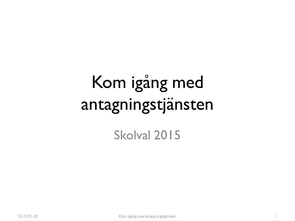 Kom igång med antagningstjänsten Skolval 2015 2015-02-18Kom igång med antagningstjänsten1