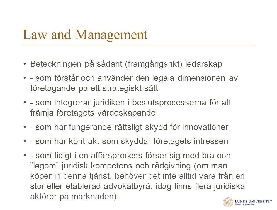 Law and Management Beteckningen på sådant (framgångsrikt) ledarskap - som förstår och använder den legala dimensionen av företagande på ett strategiskt sätt - som integrerar juridiken i beslutsprocesserna för att främja företagets värdeskapande - som har fungerande rättsligt skydd för innovationer - som har kontrakt som skyddar företagets intressen - som tidigt i en affärsprocess förser sig med bra och lagom juridisk kompetens och rådgivning (om man köper in denna tjänst, behöver det inte alltid vara från en stor eller etablerad advokatbyrå, idag finns flera juridiska aktörer på marknaden)