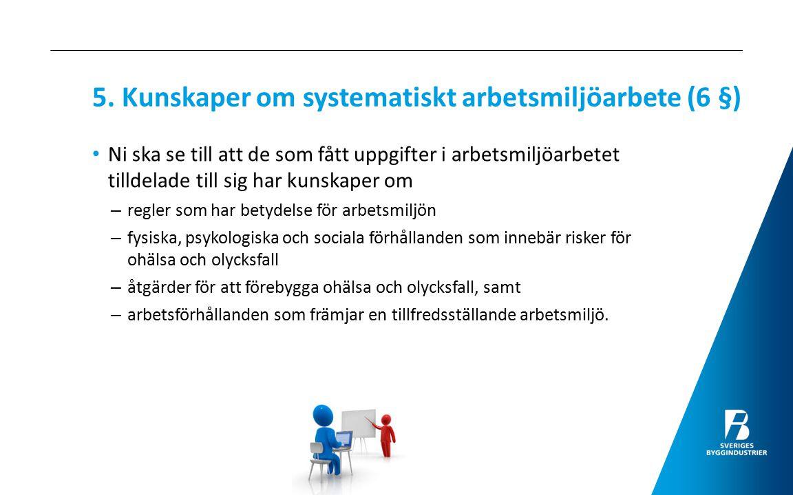 5. Kunskaper om systematiskt arbetsmiljöarbete (6 §) Ni ska se till att de som fått uppgifter i arbetsmiljöarbetet tilldelade till sig har kunskaper o