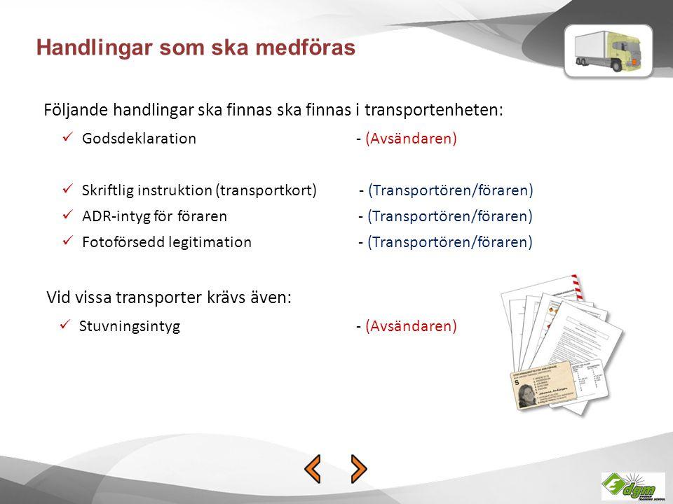 Godsdeklaration - (Avsändaren) Skriftlig instruktion (transportkort) - (Transportören/föraren) ADR-intyg för föraren - (Transportören/föraren) Fotoförsedd legitimation - (Transportören/föraren) Stuvningsintyg - (Avsändaren) Vid vissa transporter krävs även: Följande handlingar ska finnas ska finnas i transportenheten: Handlingar som ska medföras