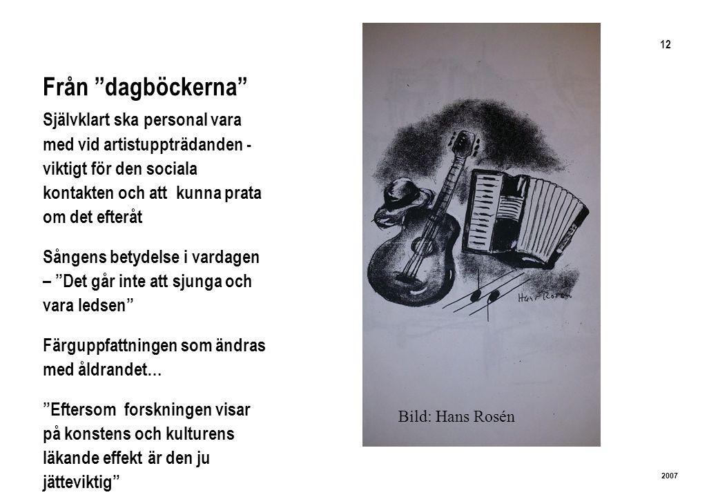 12 2007 Från dagböckerna Självklart ska personal vara med vid artistuppträdanden - viktigt för den sociala kontakten och att kunna prata om det efteråt Sångens betydelse i vardagen – Det går inte att sjunga och vara ledsen Färguppfattningen som ändras med åldrandet… Eftersom forskningen visar på konstens och kulturens läkande effekt är den ju jätteviktig Bild: Hans Rosén