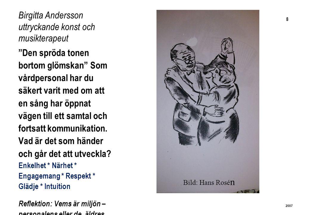 8 2007 Birgitta Andersson uttryckande konst och musikterapeut Den spröda tonen bortom glömskan Som vårdpersonal har du säkert varit med om att en sång har öppnat vägen till ett samtal och fortsatt kommunikation.