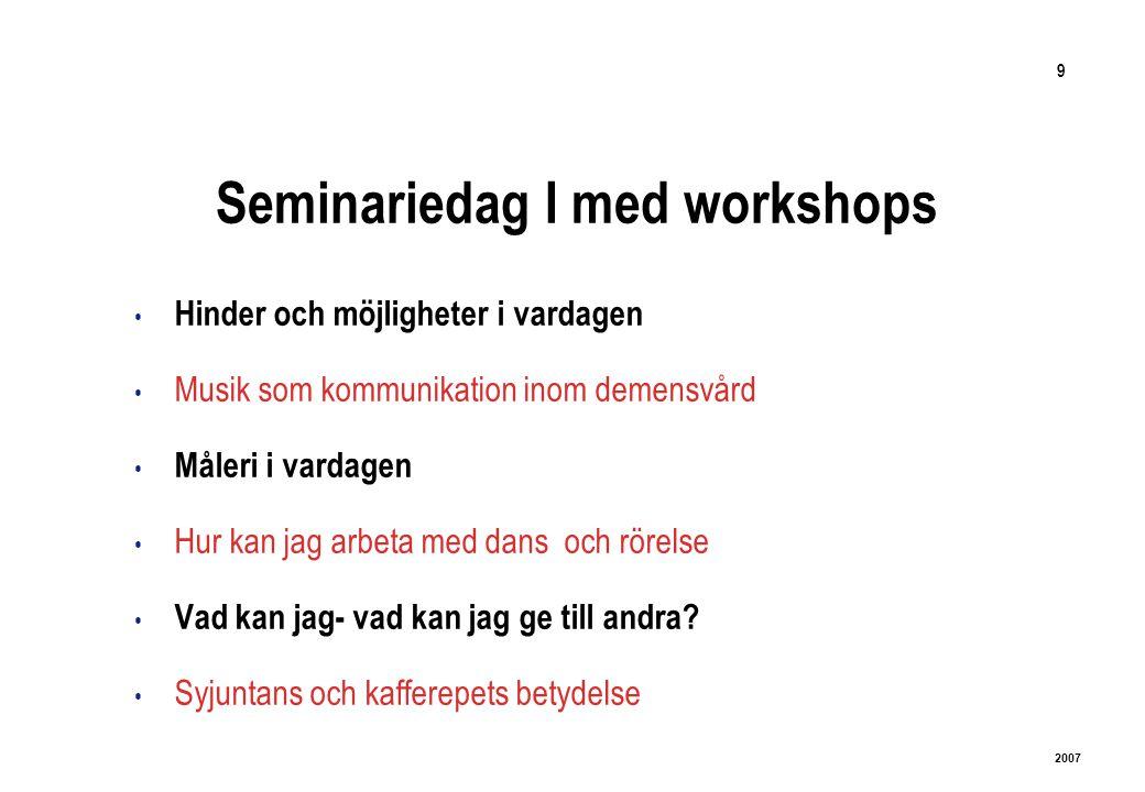 9 2007 Seminariedag I med workshops Hinder och möjligheter i vardagen Musik som kommunikation inom demensvård Måleri i vardagen Hur kan jag arbeta med dans och rörelse Vad kan jag- vad kan jag ge till andra.