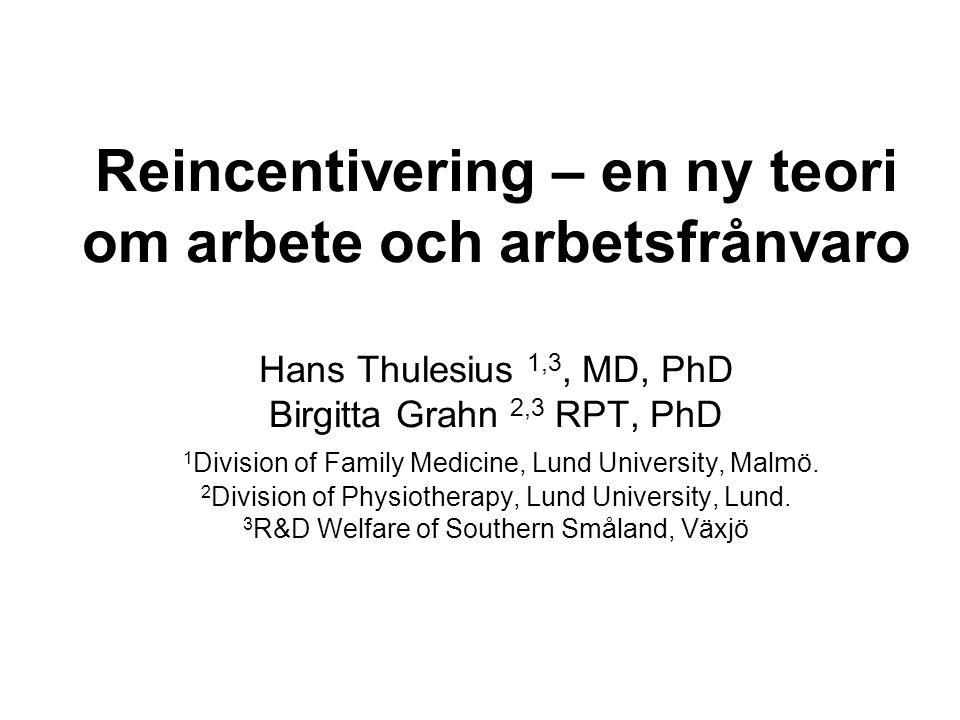 Reincentivering – en ny teori om arbete och arbetsfrånvaro Hans Thulesius 1,3, MD, PhD Birgitta Grahn 2,3 RPT, PhD 1 Division of Family Medicine, Lund University, Malmö.
