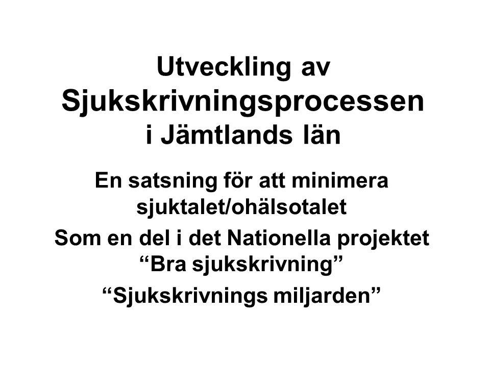 Utveckling av Sjukskrivningsprocessen i Jämtlands län En satsning för att minimera sjuktalet/ohälsotalet Som en del i det Nationella projektet Bra sjukskrivning Sjukskrivnings miljarden