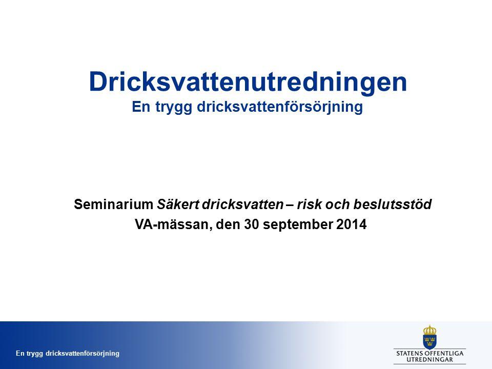 En trygg dricksvattenförsörjning Dricksvattenutredningen En trygg dricksvattenförsörjning Seminarium Säkert dricksvatten – risk och beslutsstöd VA-mässan, den 30 september 2014
