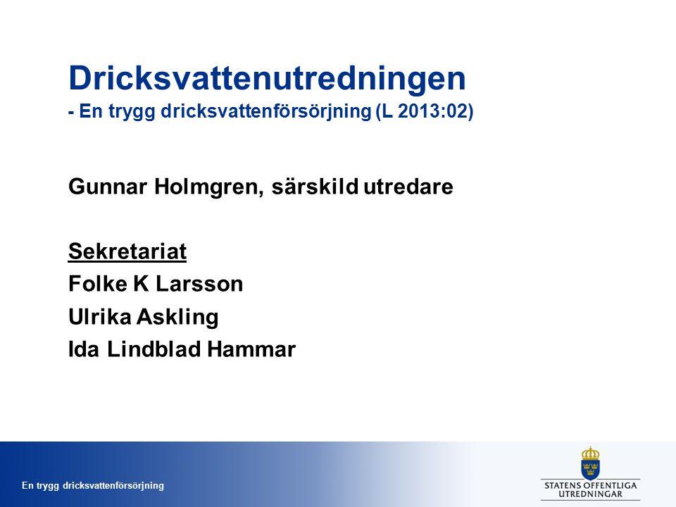 En trygg dricksvattenförsörjning Dricksvattenutredningen - En trygg dricksvattenförsörjning (L 2013:02) Gunnar Holmgren, särskild utredare Sekretariat Folke K Larsson Ulrika Askling Ida Lindblad Hammar