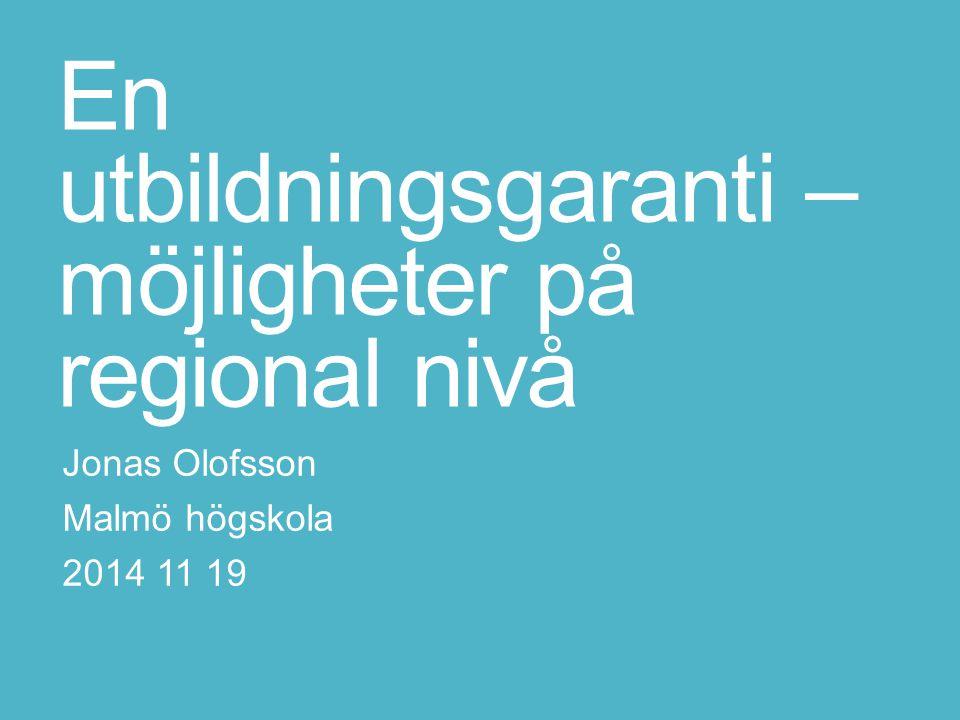 En utbildningsgaranti – möjligheter på regional nivå Jonas Olofsson Malmö högskola 2014 11 19