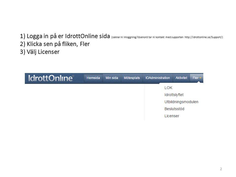 1) Logga in på er IdrottOnline sida (saknar ni inloggning/lösenord tar ni kontakt med supporten http://idrottonline.se/Support/) 2) Klicka sen på fliken, Fler 3) Välj Licenser 2