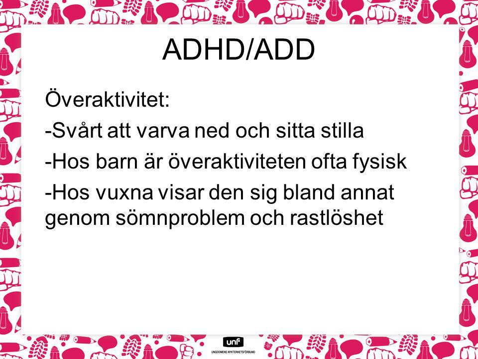 ADHD/ADD Överaktivitet: -Svårt att varva ned och sitta stilla -Hos barn är överaktiviteten ofta fysisk -Hos vuxna visar den sig bland annat genom sömn