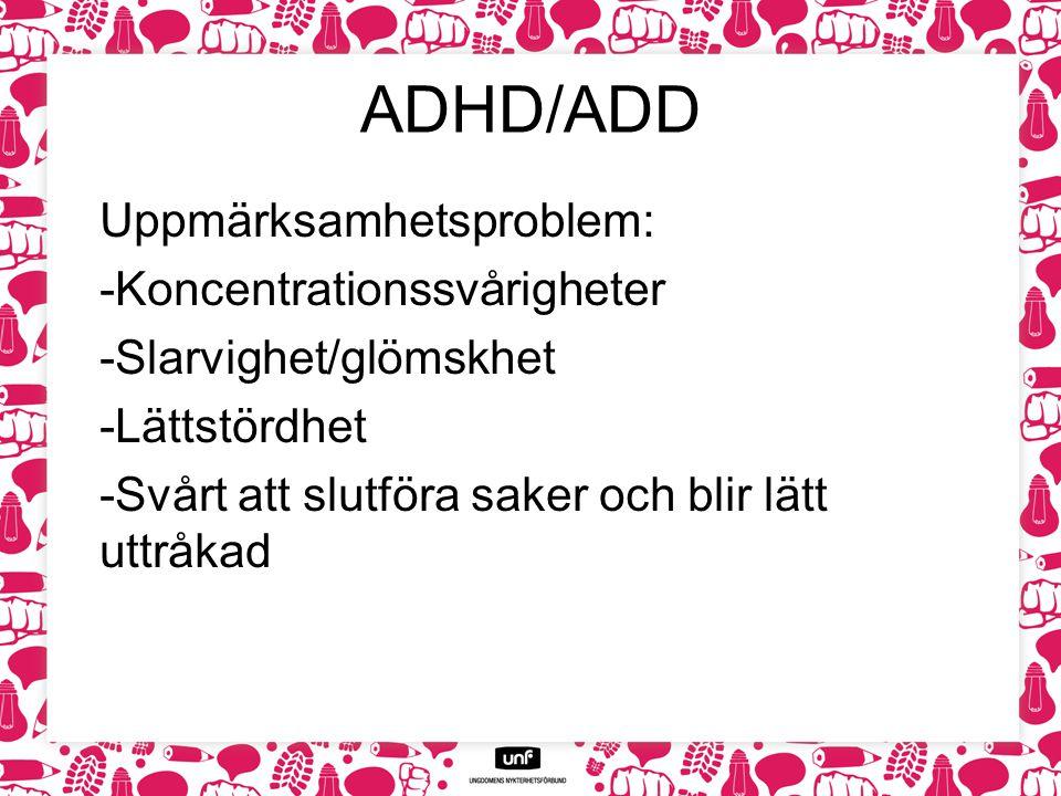 ADHD/ADD Uppmärksamhetsproblem: -Koncentrationssvårigheter -Slarvighet/glömskhet -Lättstördhet -Svårt att slutföra saker och blir lätt uttråkad