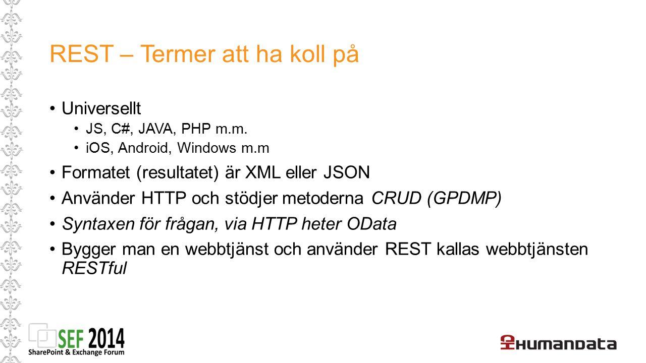 REST – Termer att ha koll på Universellt JS, C#, JAVA, PHP m.m. iOS, Android, Windows m.m Formatet (resultatet) är XML eller JSON Använder HTTP och st