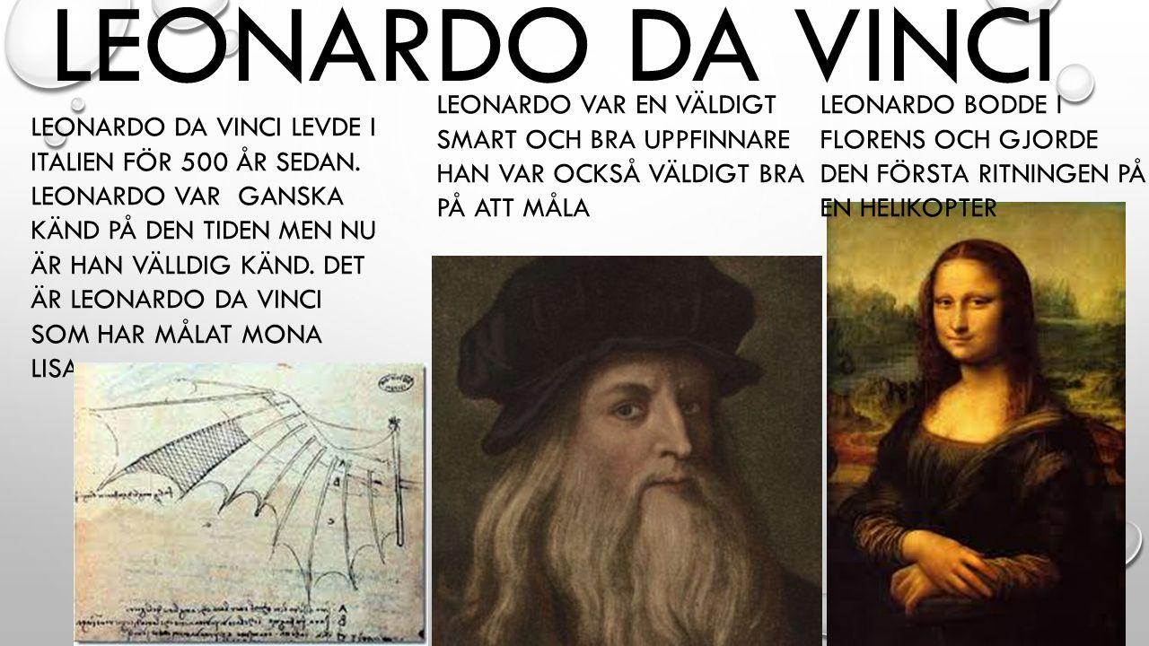 LEONARDO DA VINCI LEONARDO DA VINCI LEVDE I ITALIEN FÖR 500 ÅR SEDAN. LEONARDO VAR GANSKA KÄND PÅ DEN TIDEN MEN NU ÄR HAN VÄLLDIG KÄND. DET ÄR LEONARD