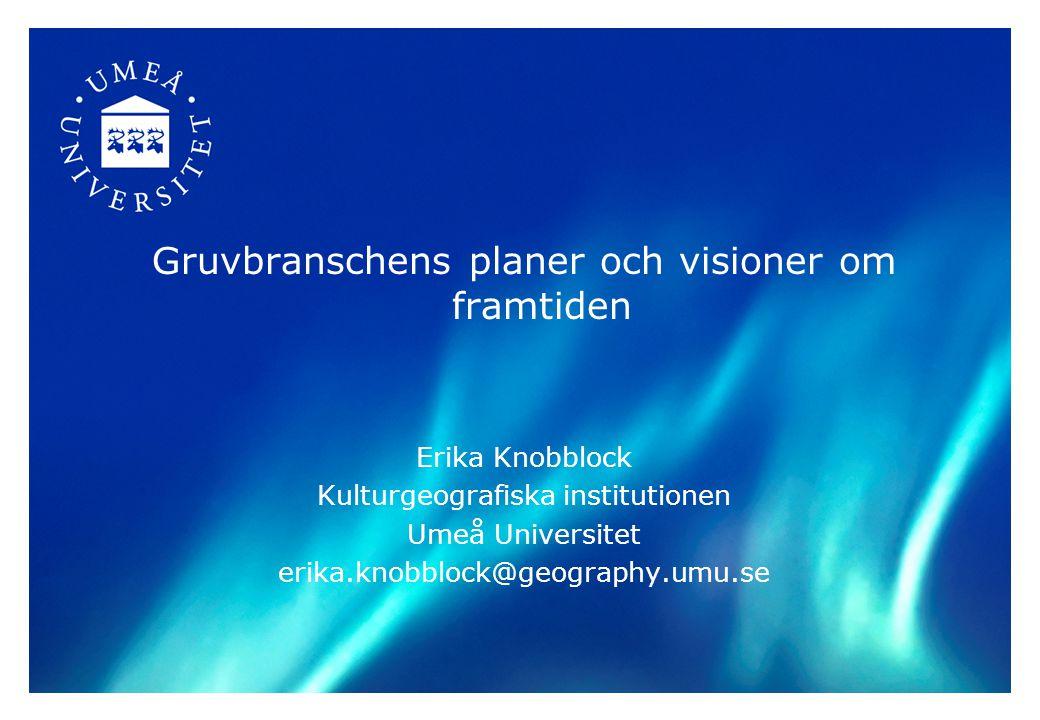 Gruvbranschens planer och visioner om framtiden Erika Knobblock Kulturgeografiska institutionen Umeå Universitet erika.knobblock@geography.umu.se