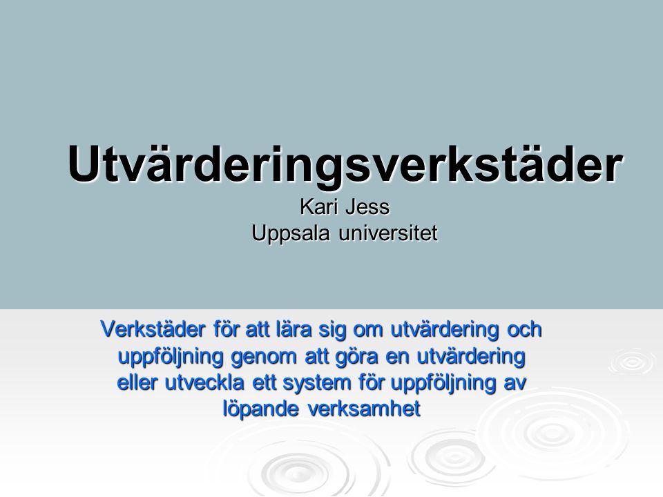 Utvärderingsverkstäder Kari Jess Uppsala universitet Verkstäder för att lära sig om utvärdering och uppföljning genom att göra en utvärdering eller ut