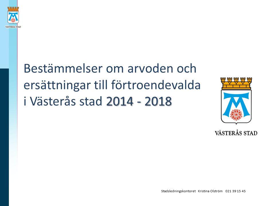 2014 - 2018 Bestämmelser om arvoden och ersättningar till förtroendevalda i Västerås stad 2014 - 2018 Stadsledningskontoret Kristina Olström 021 39 15