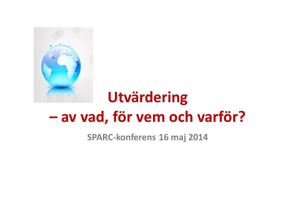 Utvärdering – av vad, för vem och varför? SPARC-konferens 16 maj 2014