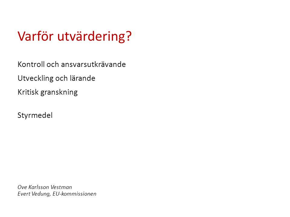 Varför utvärdering? Kontroll och ansvarsutkrävande Utveckling och lärande Kritisk granskning Styrmedel Ove Karlsson Vestman Evert Vedung, EU-kommissio