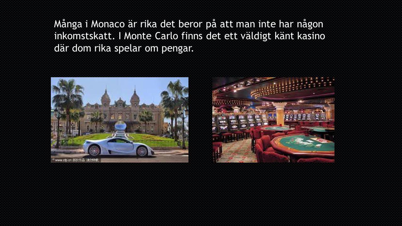Många i Monaco är rika det beror på att man inte har någon inkomstskatt. I Monte Carlo finns det ett väldigt känt kasino där dom rika spelar om pengar