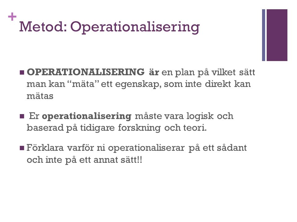 """+ Metod: Operationalisering OPERATIONALISERING är en plan på vilket sätt man kan """"mäta"""" ett egenskap, som inte direkt kan mätas Er operationalisering"""