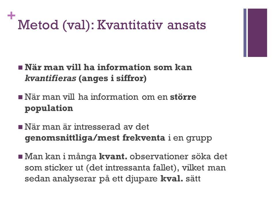 + Metod (val): Kvantitativ ansats När man vill ha information som kan kvantifieras (anges i siffror) När man vill ha information om en större populati