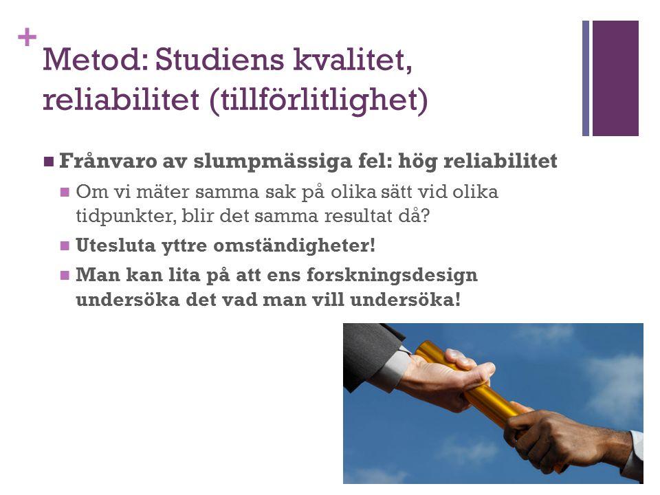 + Metod: Studiens kvalitet, reliabilitet (tillförlitlighet) Frånvaro av slumpmässiga fel: hög reliabilitet Om vi mäter samma sak på olika sätt vid oli