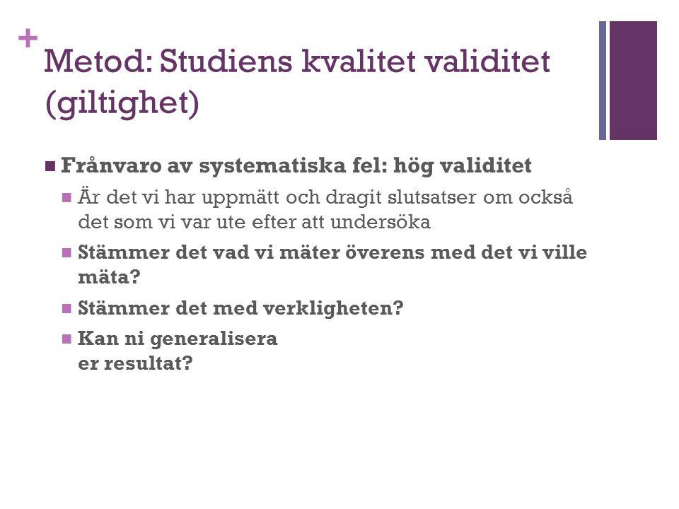 + Metod: Studiens kvalitet validitet (giltighet) Frånvaro av systematiska fel: hög validitet Är det vi har uppmätt och dragit slutsatser om också det