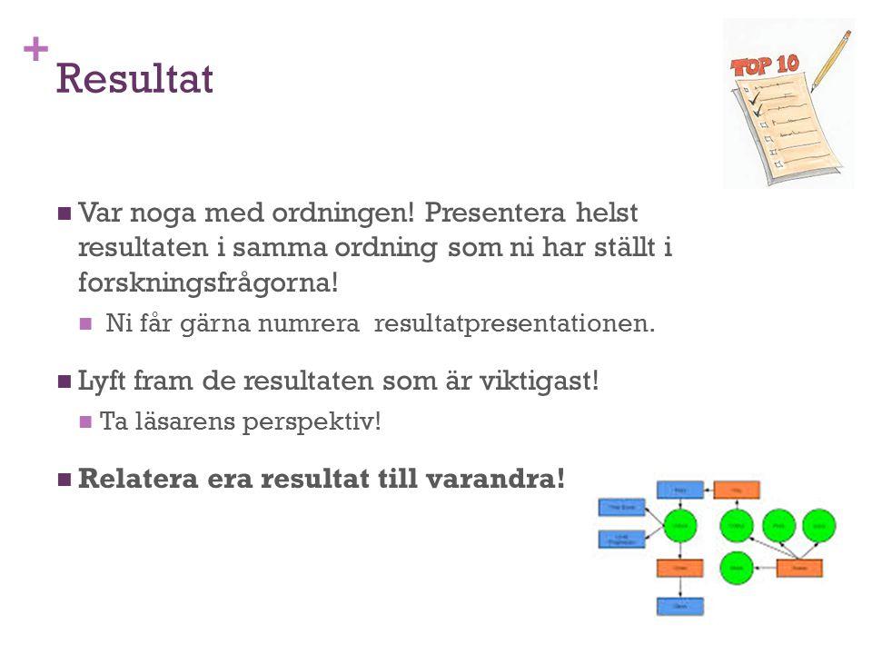 + Resultat Var noga med ordningen! Presentera helst resultaten i samma ordning som ni har ställt i forskningsfrågorna! Ni får gärna numrera resultatpr