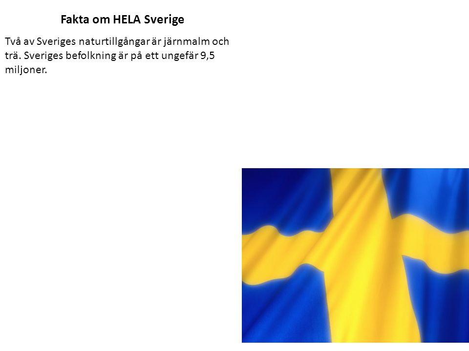 Fakta om HELA Sverige Två av Sveriges naturtillgångar är järnmalm och trä. Sveriges befolkning är på ett ungefär 9,5 miljoner.