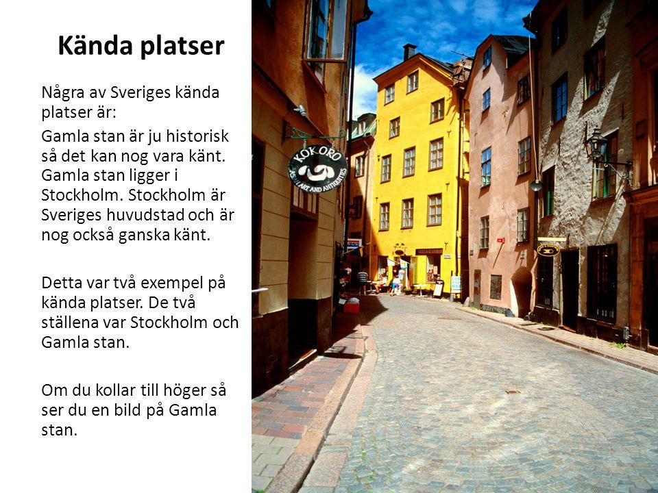 Kända platser Några av Sveriges kända platser är: Gamla stan är ju historisk så det kan nog vara känt. Gamla stan ligger i Stockholm. Stockholm är Sve