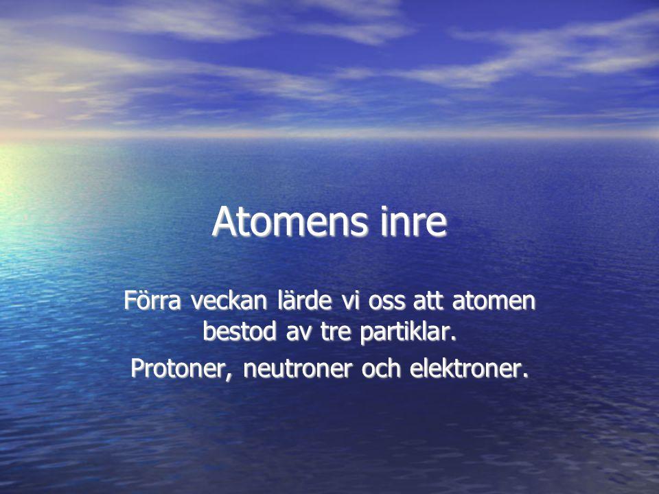 Atomens inre Förra veckan lärde vi oss att atomen bestod av tre partiklar. Protoner, neutroner och elektroner.