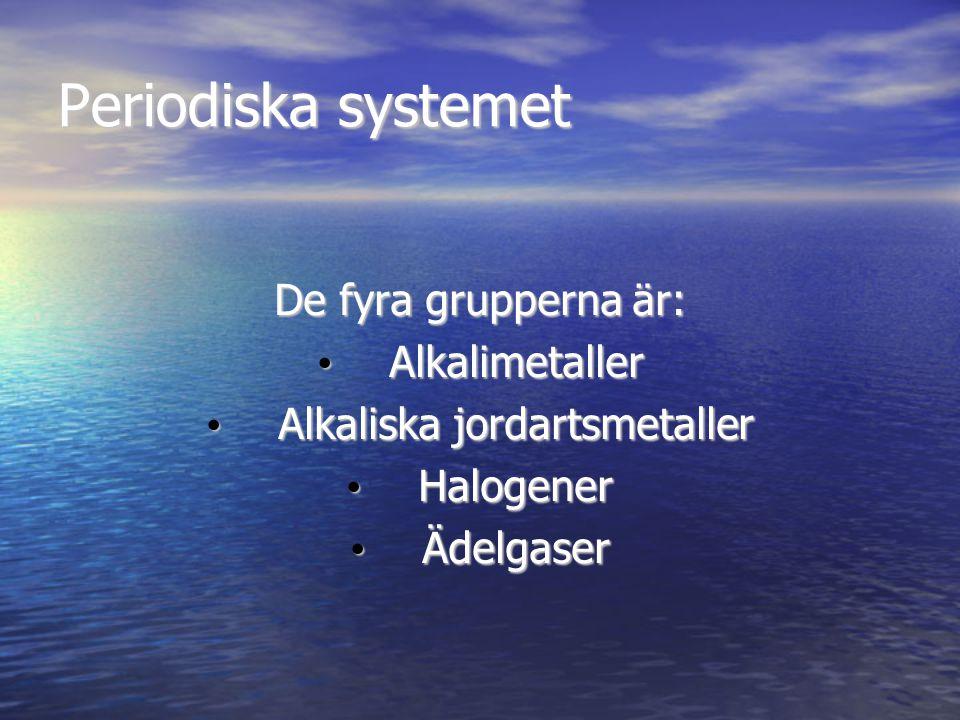 Periodiska systemet De fyra grupperna är: Alkalimetaller Alkalimetaller Alkaliska jordartsmetaller Alkaliska jordartsmetaller Halogener Halogener Ädel