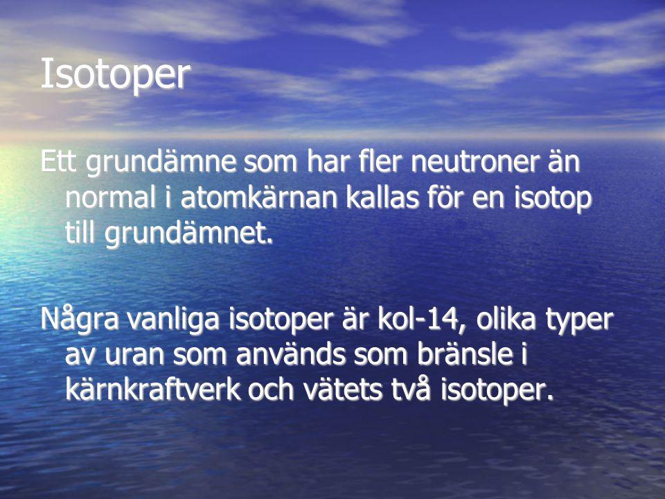 Isotoper Ett grundämne som har fler neutroner än normal i atomkärnan kallas för en isotop till grundämnet. Några vanliga isotoper är kol-14, olika typ