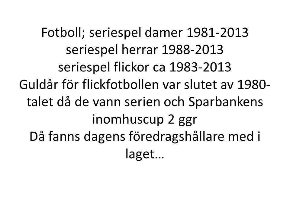 Fotboll; seriespel damer 1981-2013 seriespel herrar 1988-2013 seriespel flickor ca 1983-2013 Guldår för flickfotbollen var slutet av 1980- talet då de vann serien och Sparbankens inomhuscup 2 ggr Då fanns dagens föredragshållare med i laget…