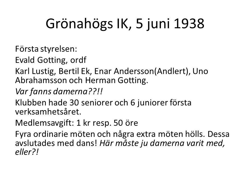 Grönahögs IK, 5 juni 1938 Första styrelsen: Evald Gotting, ordf Karl Lustig, Bertil Ek, Enar Andersson(Andlert), Uno Abrahamsson och Herman Gotting.