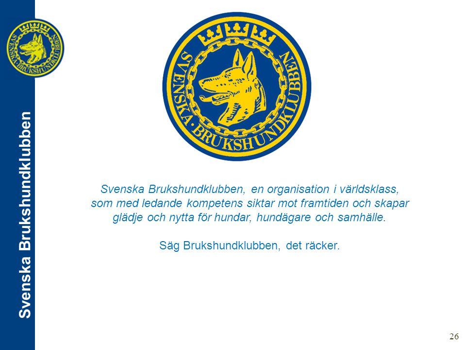 Svenska Brukshundklubben 26 Svenska Brukshundklubben, en organisation i världsklass, som med ledande kompetens siktar mot framtiden och skapar glädje och nytta för hundar, hundägare och samhälle.