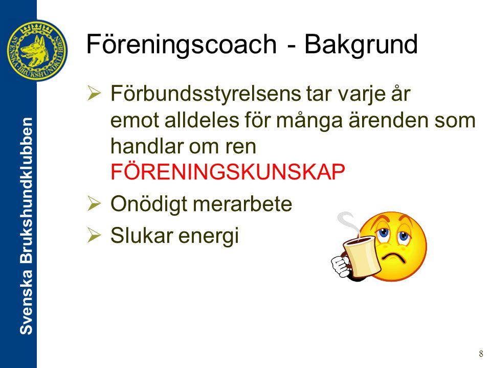 Svenska Brukshundklubben 8 Föreningscoach - Bakgrund  Förbundsstyrelsens tar varje år emot alldeles för många ärenden som handlar om ren FÖRENINGSKUNSKAP  Onödigt merarbete  Slukar energi