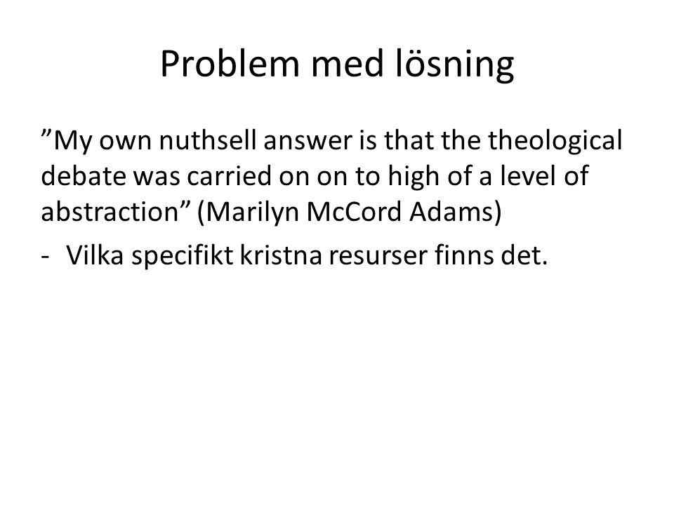 "Problem med lösning ""My own nuthsell answer is that the theological debate was carried on on to high of a level of abstraction"" (Marilyn McCord Adams)"