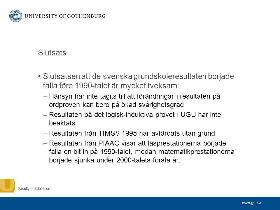www.gu.se Slutsats Slutsatsen att de svenska grundskoleresultaten började falla före 1990-talet är mycket tveksam: –Hänsyn har inte tagits till att förändringar i resultaten på ordproven kan bero på ökad svårighetsgrad –Resultaten på det logisk-induktiva provet i UGU har inte beaktats –Resultaten från TIMSS 1995 har avfärdats utan grund –Resultaten från PIAAC visar att läsprestationerna började falla en bit in på 1990-talet, medan matematikprestationerna började sjunka under 2000-talets första år.