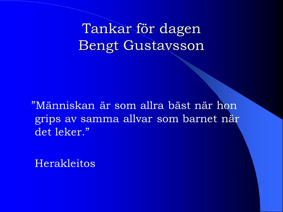 """Tankar för dagen Bengt Gustavsson """"Människan är som allra bäst när hon grips av samma allvar som barnet när det leker."""" Herakleitos"""