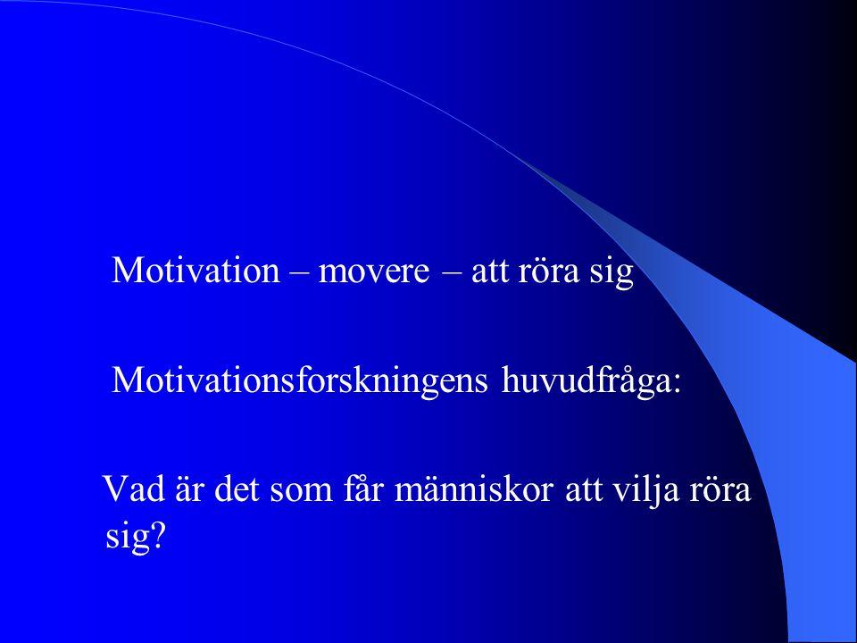 Motivation – movere – att röra sig Motivationsforskningens huvudfråga: Vad är det som får människor att vilja röra sig?
