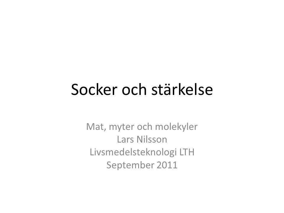 Socker och stärkelse Mat, myter och molekyler Lars Nilsson Livsmedelsteknologi LTH September 2011