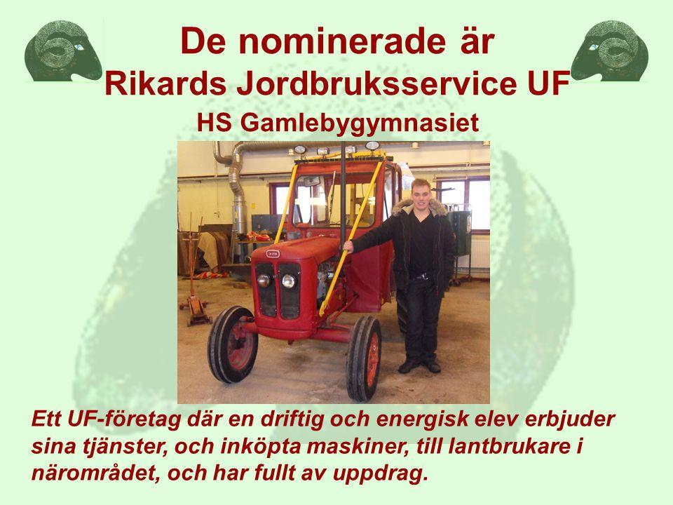 De nominerade är Rikards Jordbruksservice UF HS Gamlebygymnasiet Ett UF-företag där en driftig och energisk elev erbjuder sina tjänster, och inköpta maskiner, till lantbrukare i närområdet, och har fullt av uppdrag.
