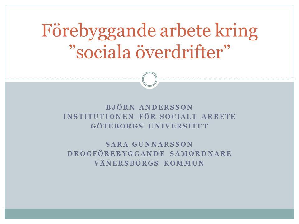 BJÖRN ANDERSSON INSTITUTIONEN FÖR SOCIALT ARBETE GÖTEBORGS UNIVERSITET SARA GUNNARSSON DROGFÖREBYGGANDE SAMORDNARE VÄNERSBORGS KOMMUN Förebyggande arbete kring sociala överdrifter