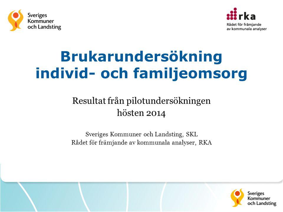 Brukarundersökning individ- och familjeomsorg Resultat från pilotundersökningen hösten 2014 Sveriges Kommuner och Landsting, SKL Rådet för främjande av kommunala analyser, RKA