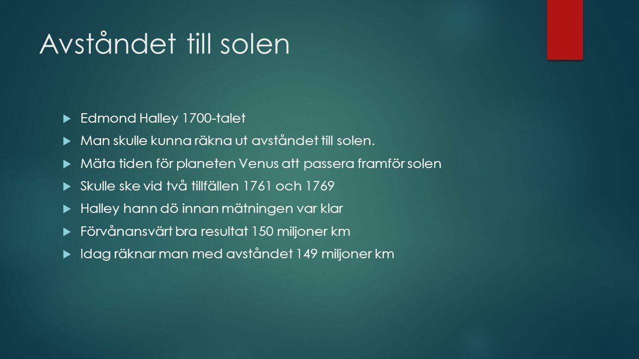 Avståndet till solen  Edmond Halley 1700-talet  Man skulle kunna räkna ut avståndet till solen.  Mäta tiden för planeten Venus att passera framför